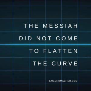 The Messiah Did Not Come the Flatten the Curve