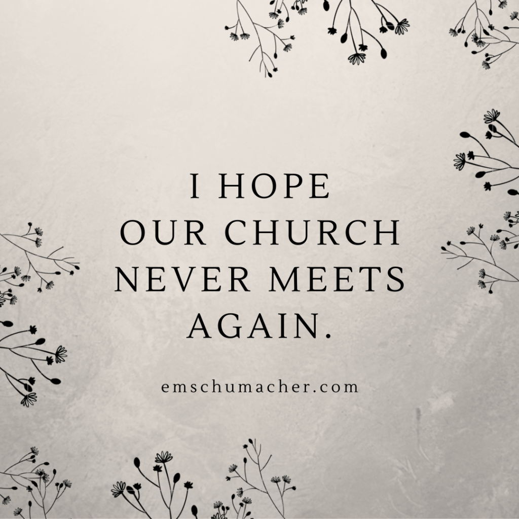 I hope our church never meets again.