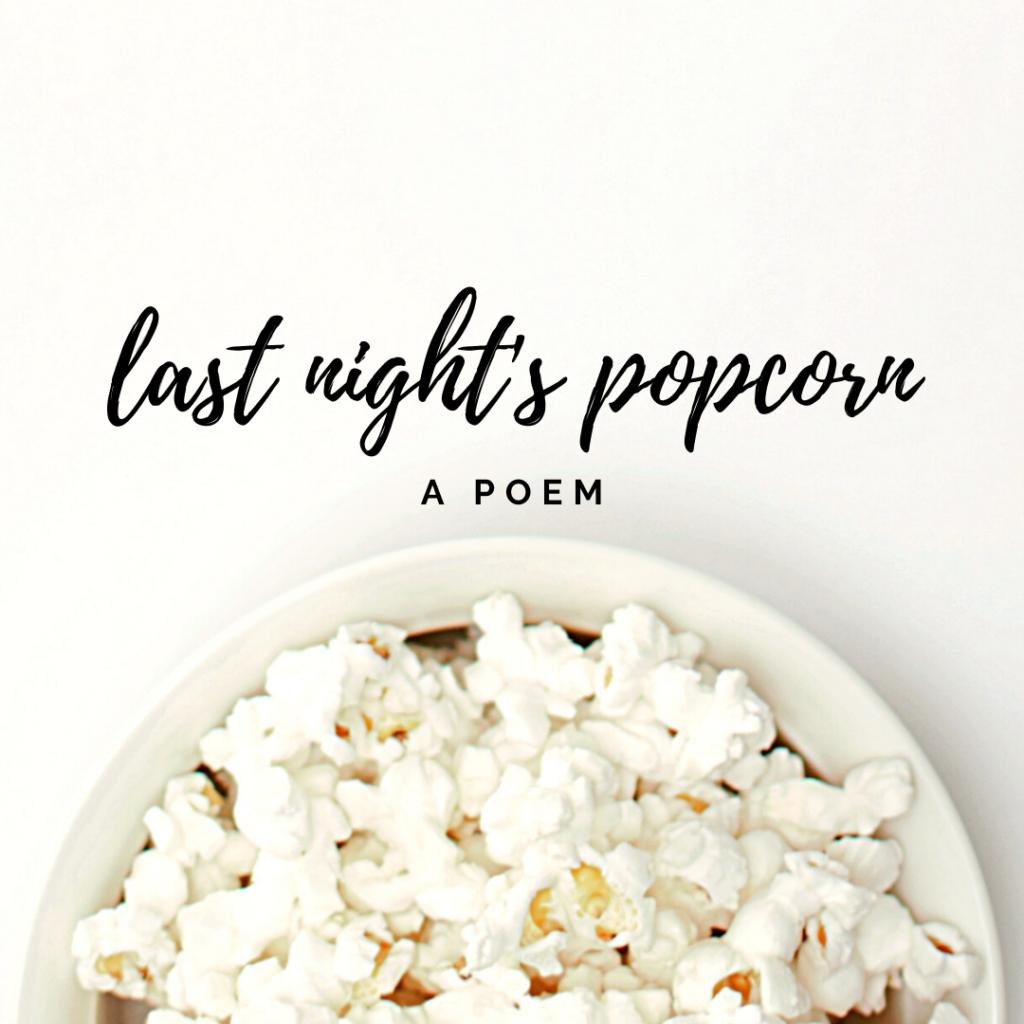 last night's popcorn
