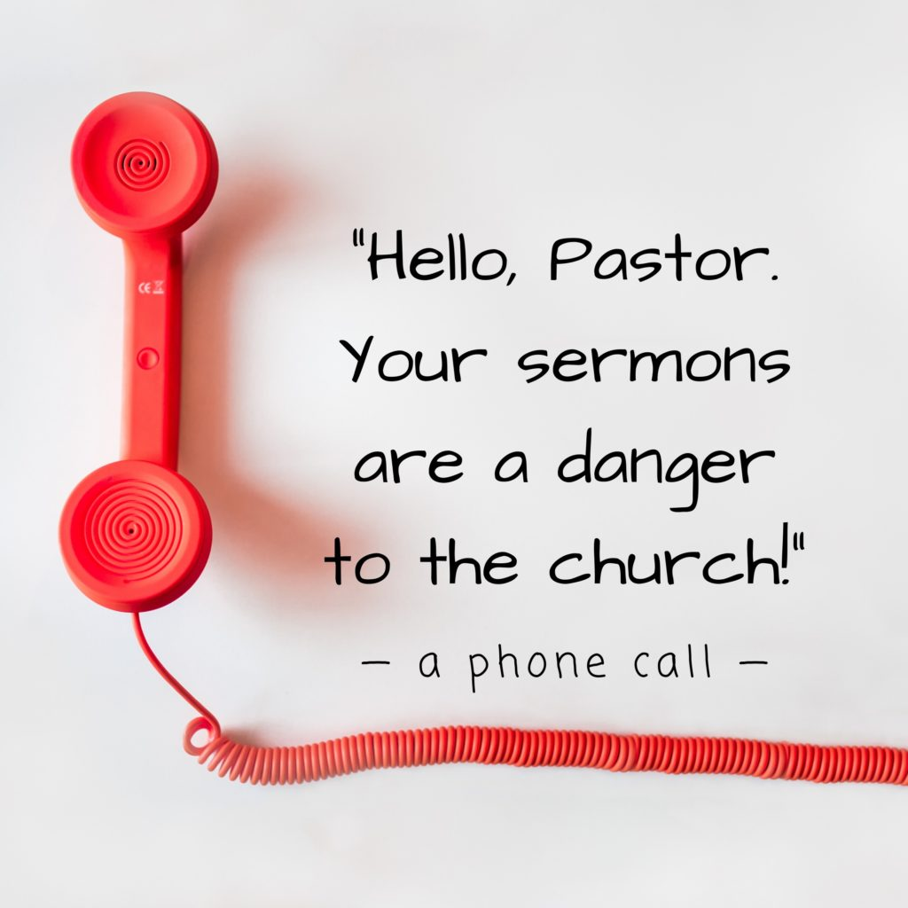 Hello, Pastor. Your sermons are a danger to the church!
