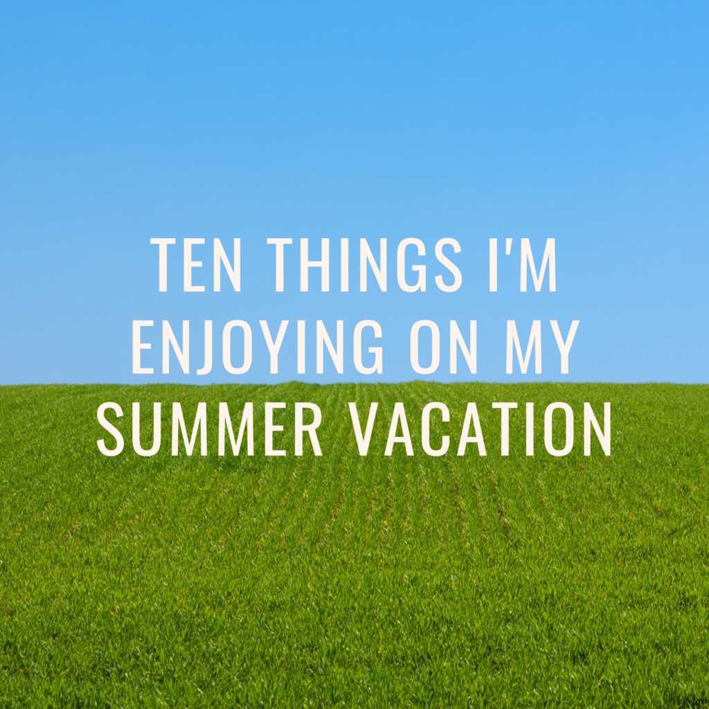 Ten things I'm enjoying on my Summer Vacation