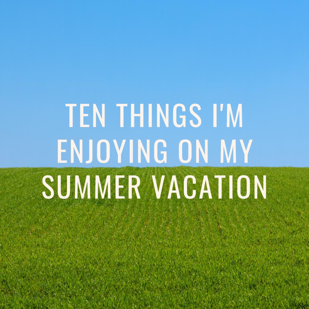 Ten things I'm enjoying on my Summer Vacation